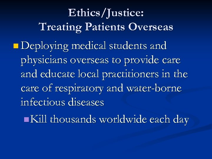 Ethics/Justice: Treating Patients Overseas n Deploying medical students and physicians overseas to provide care