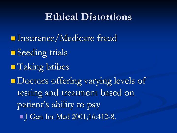 Ethical Distortions n Insurance/Medicare fraud n Seeding trials n Taking bribes n Doctors offering