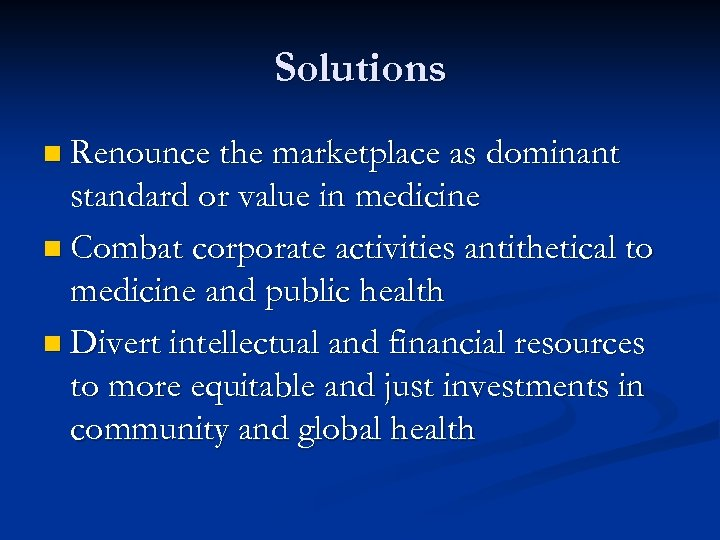 Solutions n Renounce the marketplace as dominant standard or value in medicine n Combat