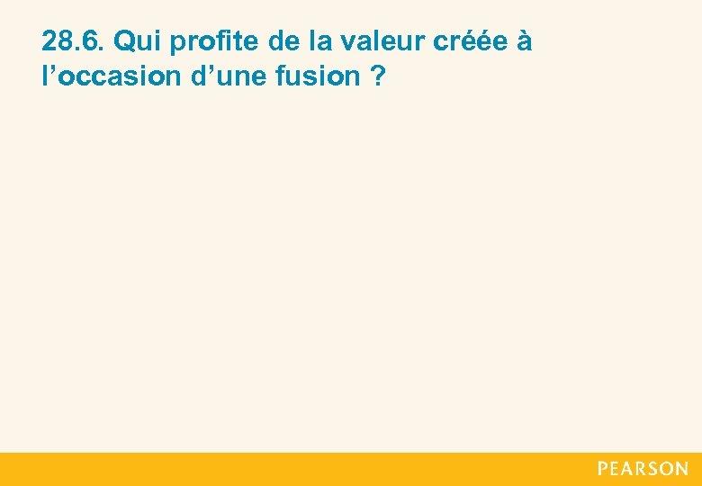 28. 6. Qui profite de la valeur créée à l'occasion d'une fusion ?