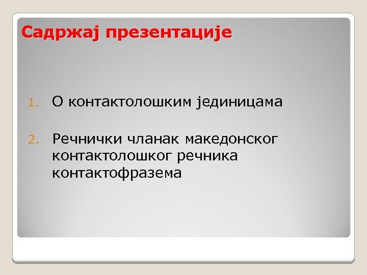 Садржај презентације 1. О контактолошким јединицама 2. Речнички чланак македонског контактолошког речника контактофразема