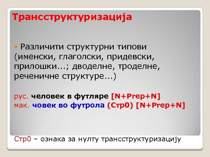 Трансструктуризација Различити структурни типови (именски, глаголски, придевски, прилошки. . . ; дводелне, троделне, реченичне