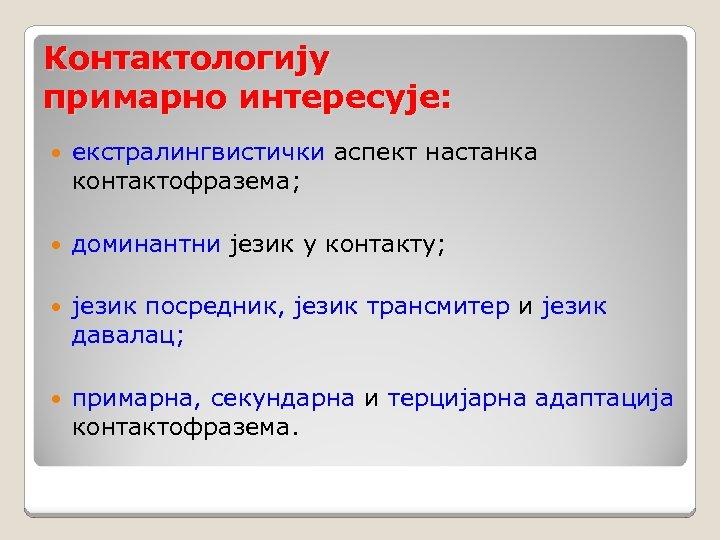 Контактологију примарно интересује: екстралингвистички аспект настанка контактофразема; доминантни језик у контакту; језик посредник, језик