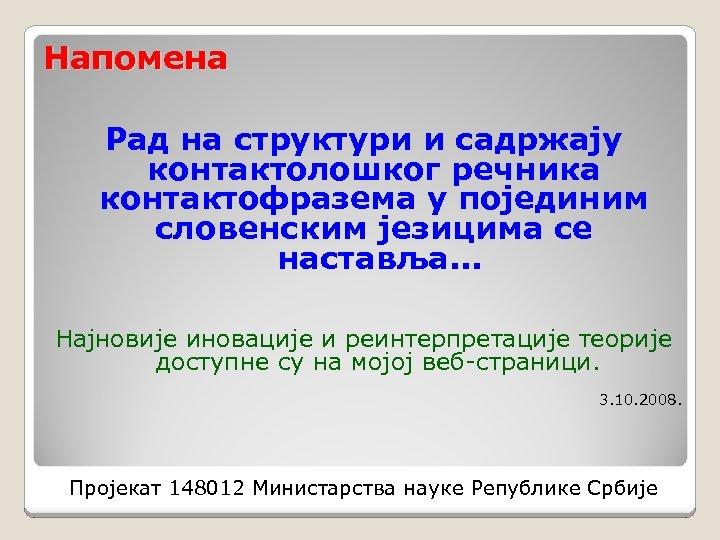 Напомена Рад на структури и садржају контактолошког речника контактофразема у појединим словенским језицима се