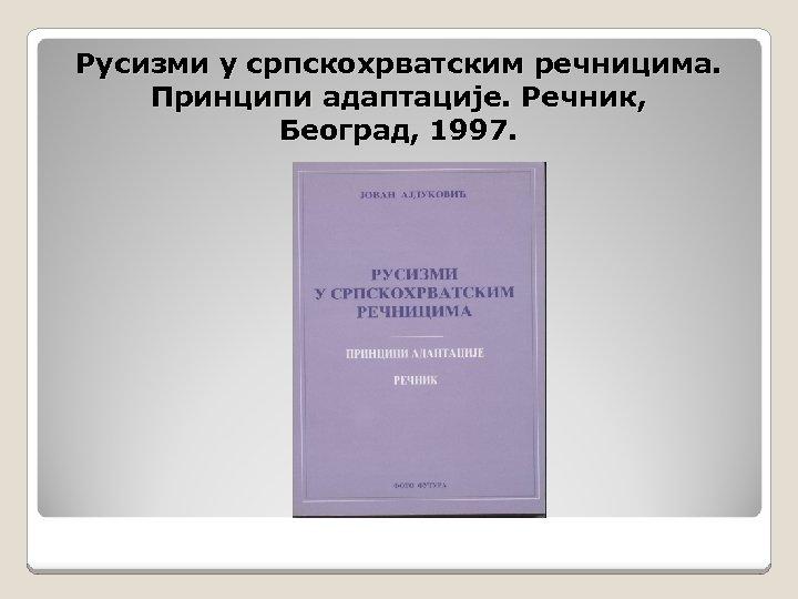 Русизми у српскохрватским речницима. Принципи адаптације. Речник, Београд, 1997.
