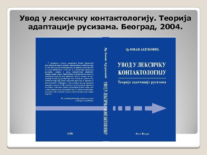 Увод у лексичку контактологију. Теорија адаптације русизама. Београд, 2004.