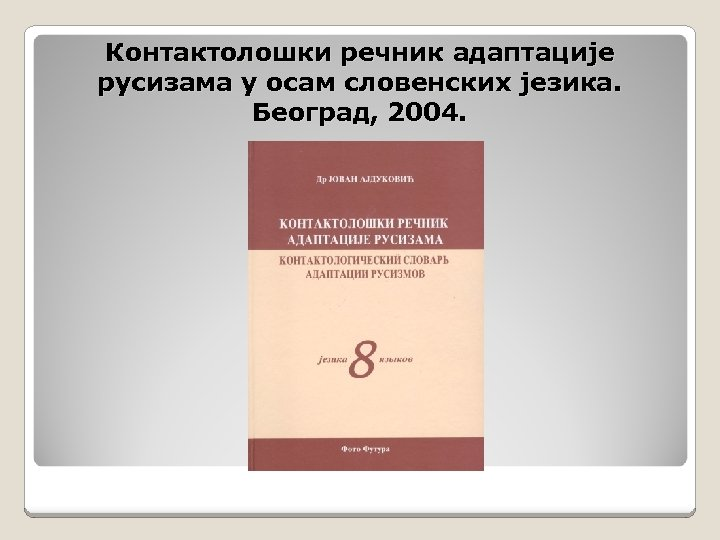 Контактолошки речник адаптације русизама у осам словенских језика. Београд, 2004.