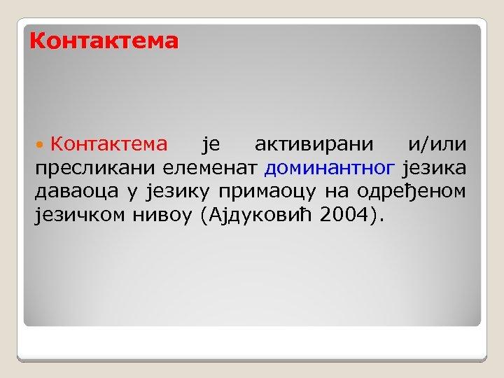 Контактема је активирани и/или пресликани елеменат доминантног језика даваоца у језику примаоцу на одређеном
