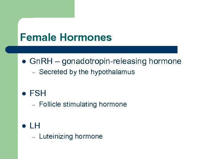 Female Hormones l Gn. RH – gonadotropin-releasing hormone – l FSH – l Secreted