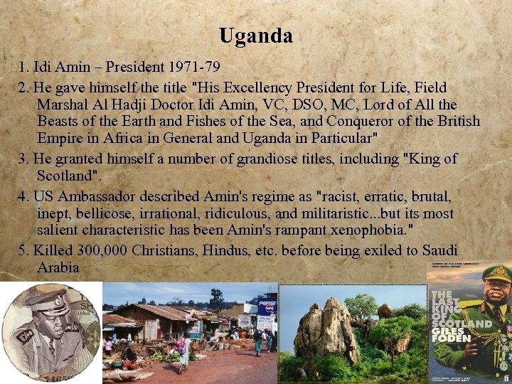 Uganda 1. Idi Amin – President 1971 -79 2. He gave himself the title