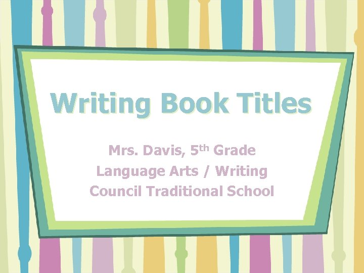 Writing Book Titles Mrs. Davis, 5 th Grade Language Arts / Writing Council Traditional