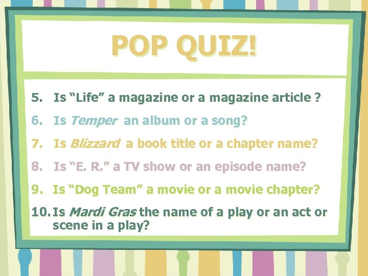 "POP QUIZ! 5. Is ""Life"" a magazine or a magazine article ? 6. Is"