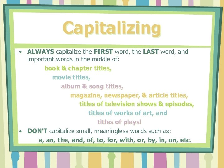 Capitalizing • ALWAYS capitalize the FIRST word, the LAST word, and important words in