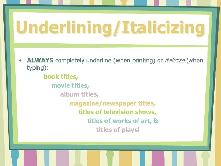 Underlining/Italicizing • ALWAYS completely underline (when printing) or italicize (when typing): book titles, movie