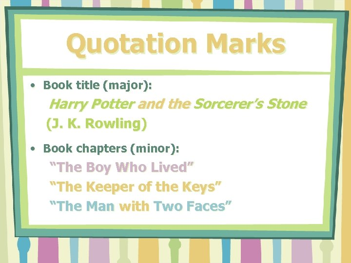 Quotation Marks • Book title (major): Harry Potter and the Sorcerer's Stone (J. K.