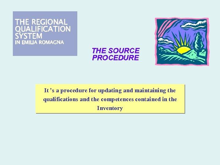 THE REGIONAL QUALIFICATION SYSTEM IN EMILIA ROMAGNA THE SOURCE PROCEDURE It 's a procedure