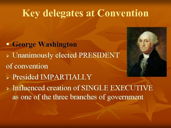 Key delegates at Convention § George Washington Ø Unanimously elected PRESIDENT of convention Ø