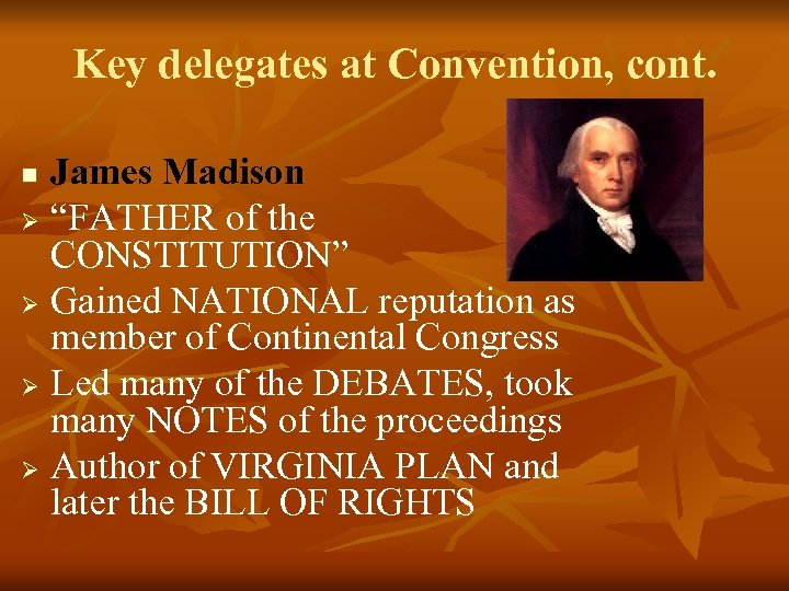 """Key delegates at Convention, cont. James Madison Ø """"FATHER of the CONSTITUTION"""" Ø Gained"""
