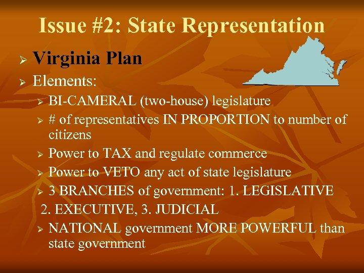 Issue #2: State Representation Ø Virginia Plan Ø Elements: BI-CAMERAL (two-house) legislature Ø #