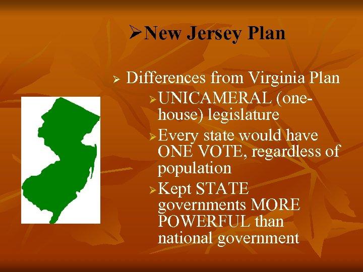 ØNew Jersey Plan Ø Differences from Virginia Plan Ø UNICAMERAL (onehouse) legislature Ø Every