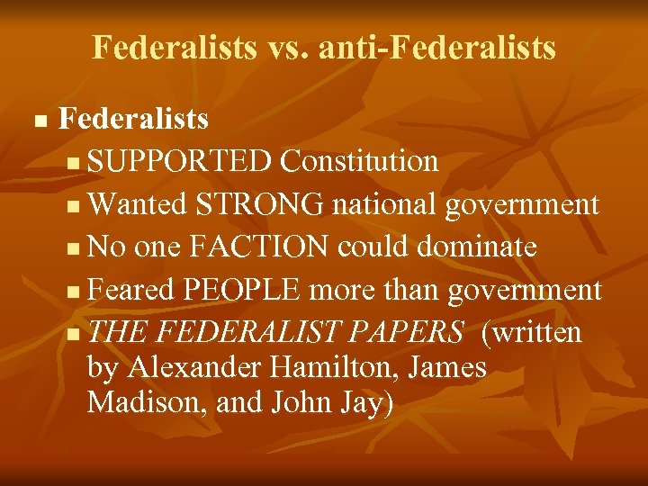 Federalists vs. anti-Federalists n SUPPORTED Constitution n Wanted STRONG national government n No one