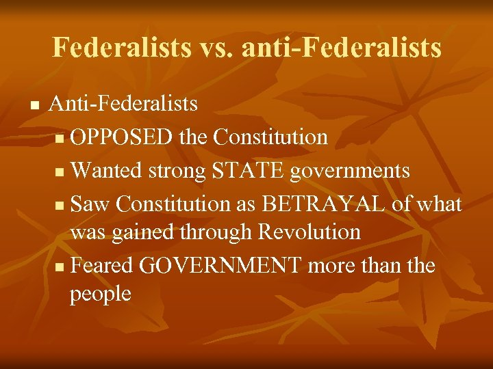 Federalists vs. anti-Federalists n Anti-Federalists n OPPOSED the Constitution n Wanted strong STATE governments