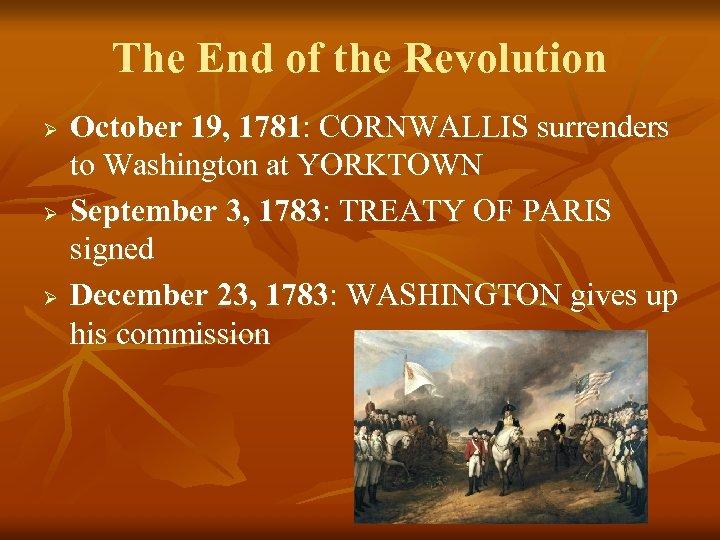 The End of the Revolution Ø Ø Ø October 19, 1781: CORNWALLIS surrenders to