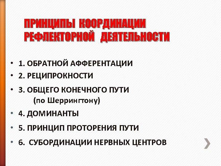 ПРИНЦИПЫ КООРДИНАЦИИ РЕФЛЕКТОРНОЙ ДЕЯТЕЛЬНОСТИ • 1. ОБРАТНОЙ АФФЕРЕНТАЦИИ • 2. РЕЦИПРОКНОСТИ • 3. ОБЩЕГО
