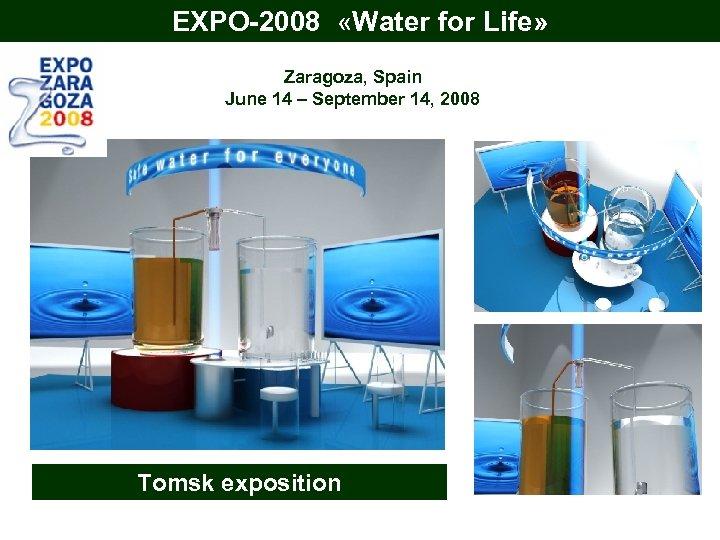 EXPO-2008 «Water for Life» Zaragoza, Spain June 14 – September 14, 2008 Tomsk exposition