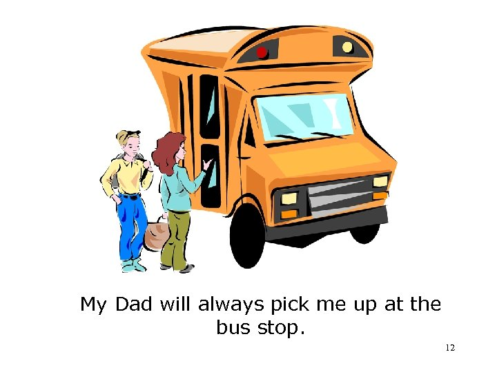 My Dad will always pick me up at the bus stop. 12