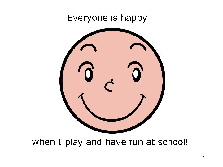 Everyone is happy when I play and have fun at school! 13