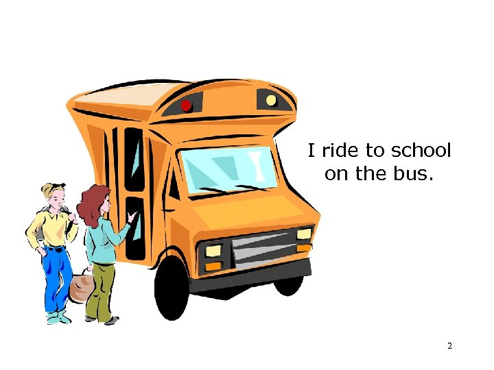I ride to school on the bus. 2