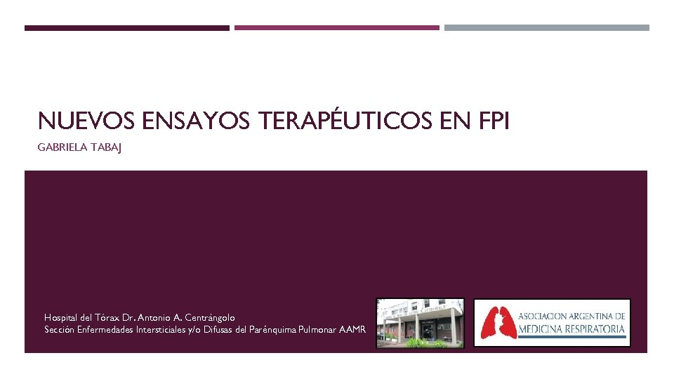 NUEVOS ENSAYOS TERAPÉUTICOS EN FPI GABRIELA TABAJ Hospital del Tórax Dr. Antonio A. Centrángolo