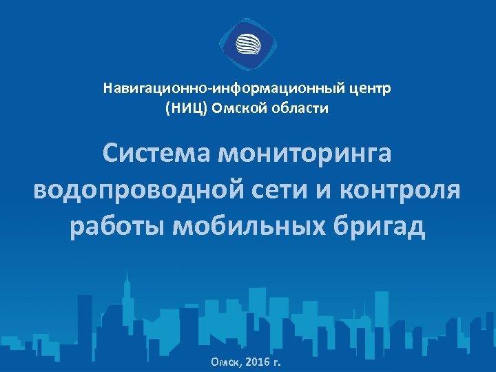 Навигационно-информационный центр (НИЦ) Омской области Система мониторинга водопроводной сети и контроля работы мобильных бригад