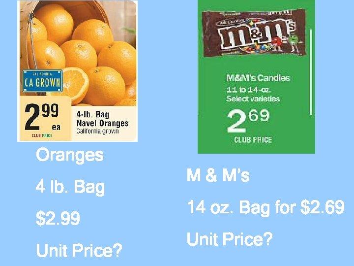 Oranges 4 lb. Bag $2. 99 Unit Price? M & M's 14 oz. Bag