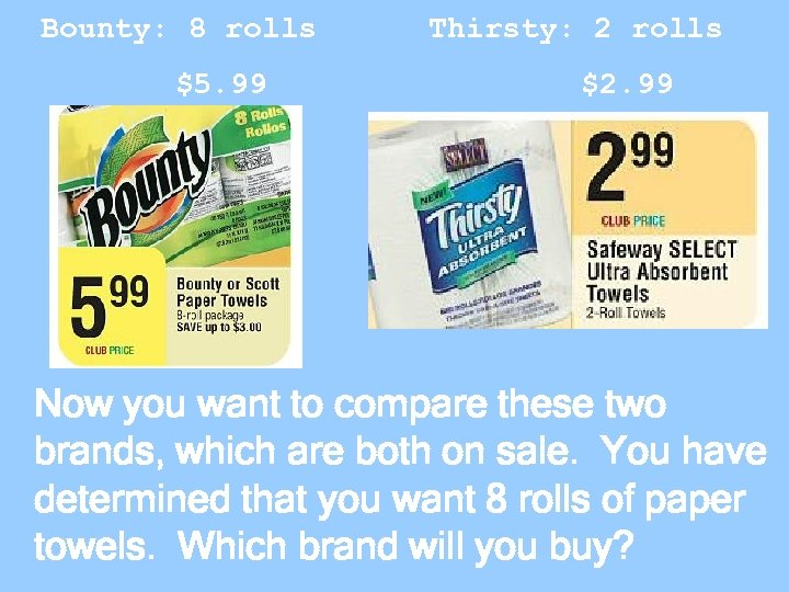 Bounty: 8 rolls $5. 99 Thirsty: 2 rolls $2. 99 Now you want to