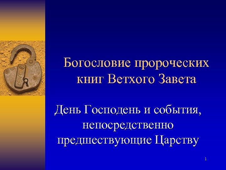 Богословие пророческих книг Ветхого Завета День Господень и события, непосредственно предшествующие Царству 1