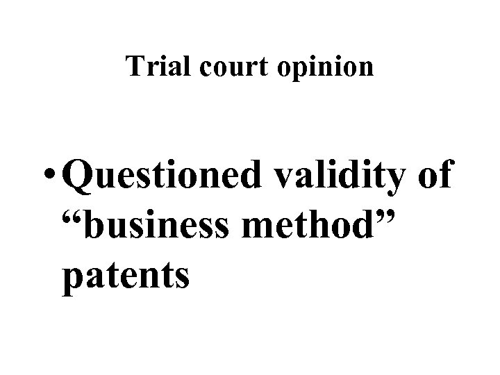 """Trial court opinion • Questioned validity of """"business method"""" patents"""