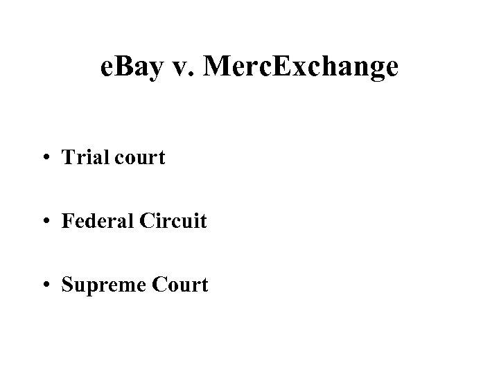 e. Bay v. Merc. Exchange • Trial court • Federal Circuit • Supreme Court