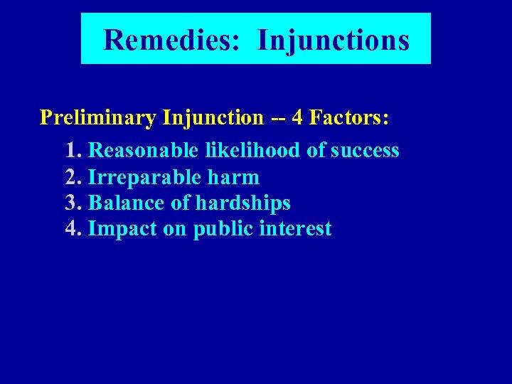 Remedies: Injunctions Preliminary Injunction -- 4 Factors: 1. Reasonable likelihood of success 2. Irreparable