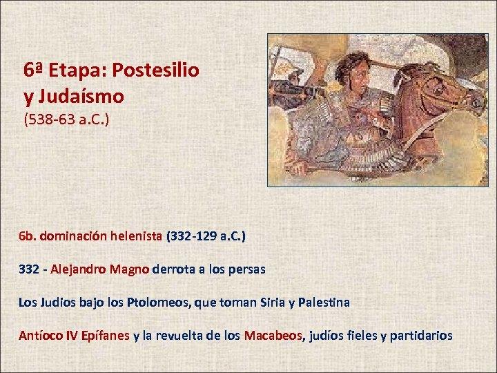 6ª Etapa: Postesilio y Judaísmo (538 -63 a. C. ) 6 b. dominación helenista