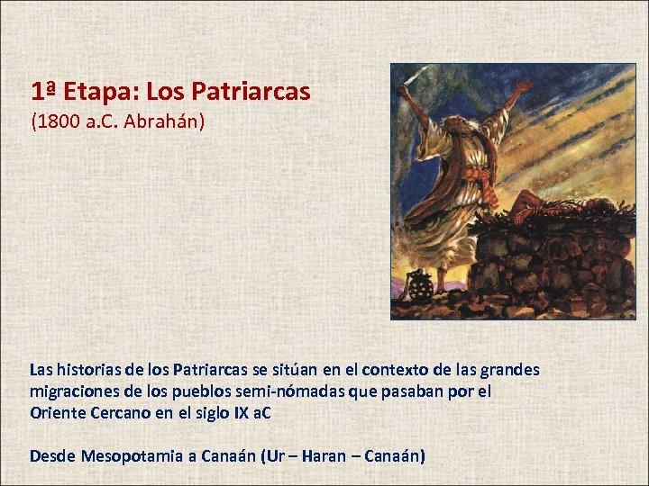 1ª Etapa: Los Patriarcas (1800 a. C. Abrahán) Las historias de los Patriarcas se