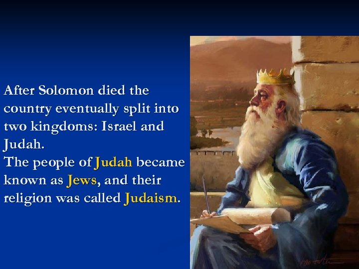 After Solomon died the country eventually split into two kingdoms: Israel and Judah. The