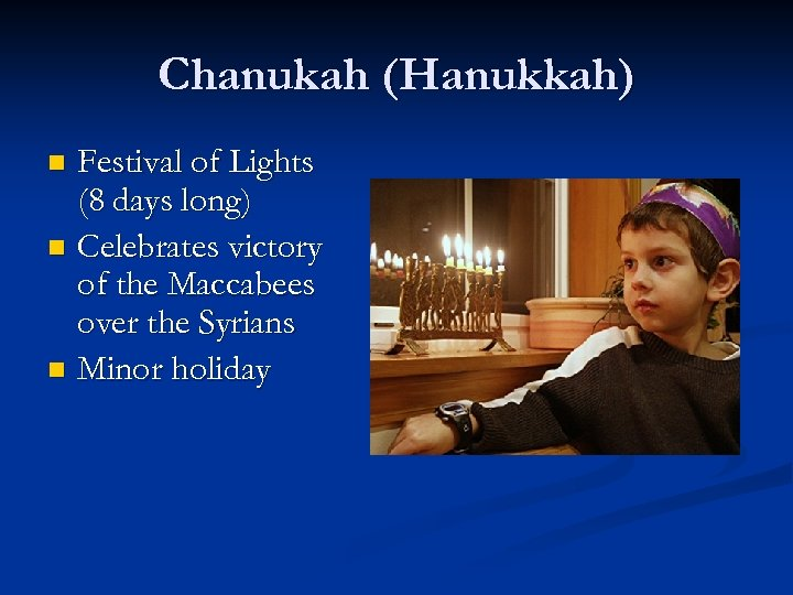 Chanukah (Hanukkah) Festival of Lights (8 days long) n Celebrates victory of the Maccabees
