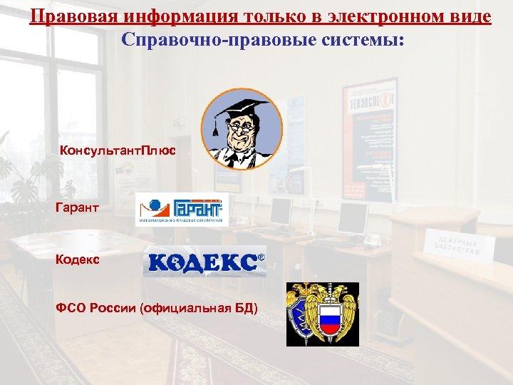 Правовая информация только в электронном виде Справочно-правовые системы: Консультант. Плюс Гарант Кодекс ФСО России
