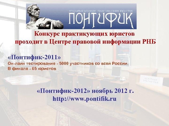 Конкурс практикующих юристов проходит в Центре правовой информации РНБ «Понтифик-2011» Он-лайн тестирование - 5000