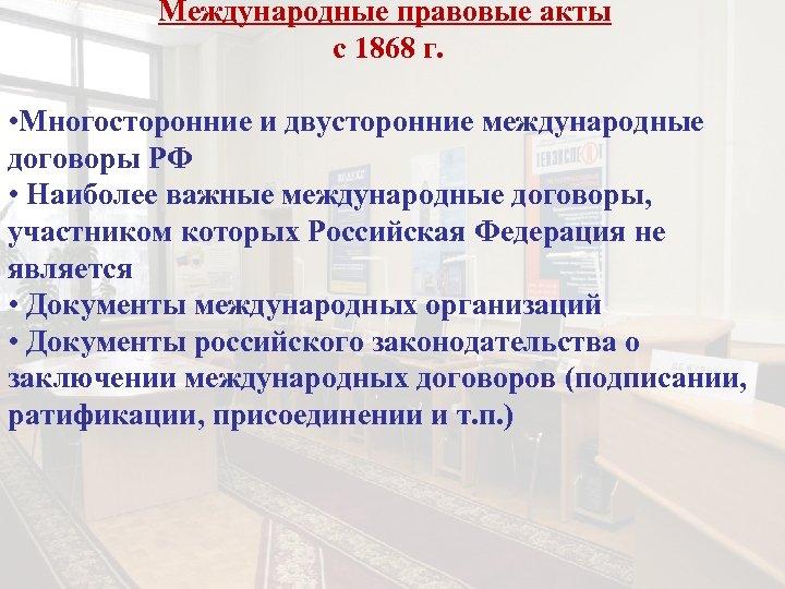 Международные правовые акты с 1868 г. • Многосторонние и двусторонние международные договоры РФ •