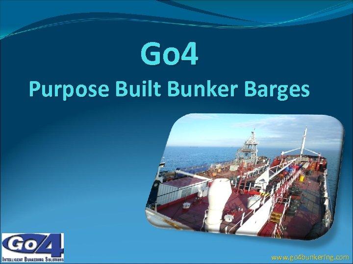 Go 4 Purpose Built Bunker Barges www. go 4 bunkering. com