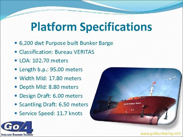 Platform Specifications 6, 200 dwt Purpose built Bunker Barge Classification: Bureau VERITAS LOA: 102.