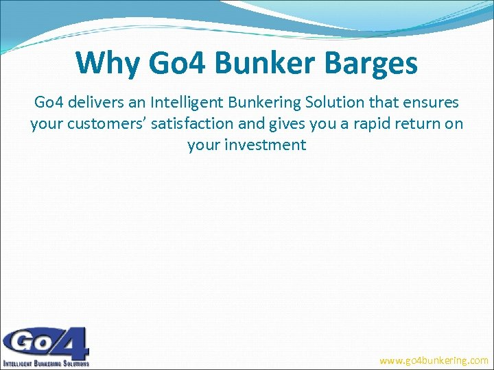 Why Go 4 Bunker Barges Go 4 delivers an Intelligent Bunkering Solution that ensures